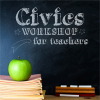 Civics Workshop for Teachers