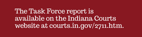 The task force report is available at http://courts.in.gov/2711.htm