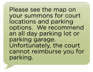 Please see the map on your summons for court locations and parking options. We recommend an all day parking lot or parking garage. Unfortunately, the court cannot reimburse you for parking.