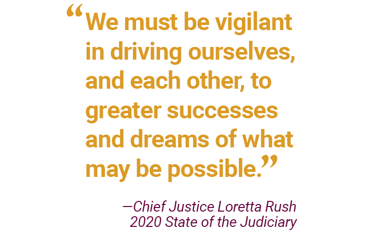 """At the 2020 State of the Judiciary, Chief Justice Loretta Rush said, """"We must be vigilant in driving ourselves, and each other, to greater successes and dreams of what may be possible."""""""